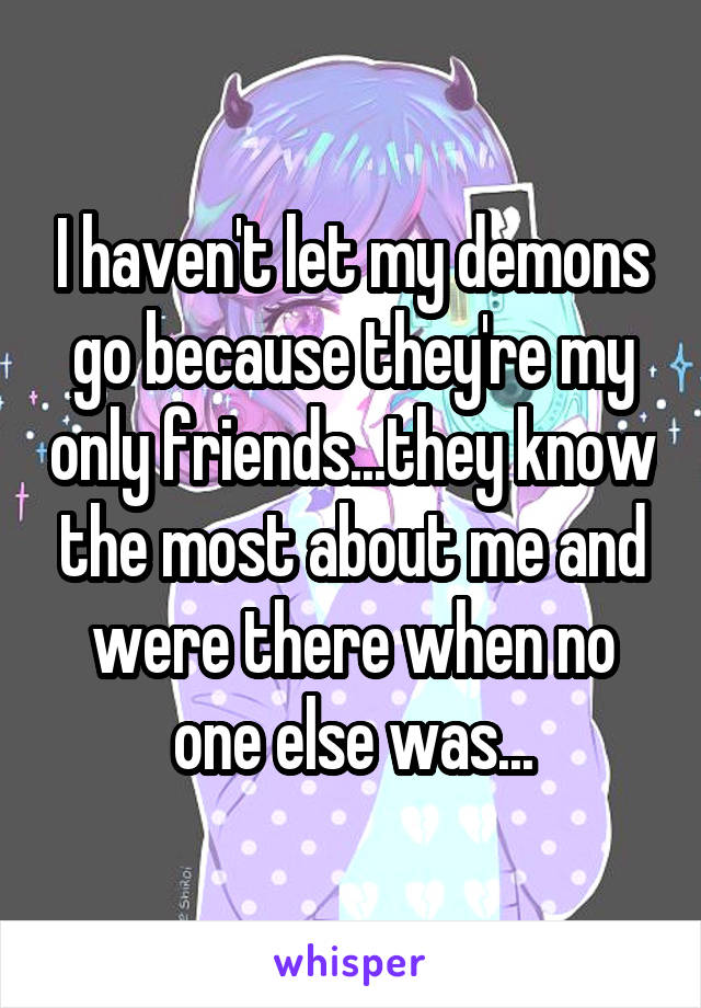 I haven't let my demons go because they're my only friends...they know the most about me and were there when no one else was...