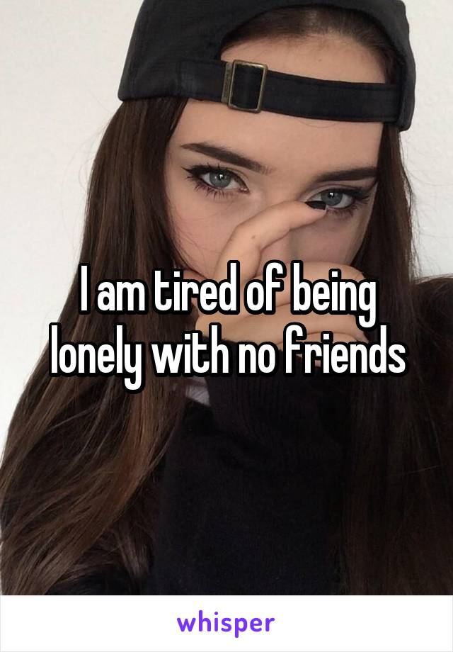 I am tired of being lonely with no friends