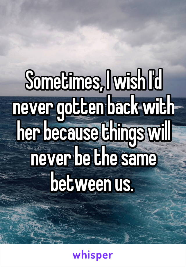 Sometimes, I wish I'd never gotten back with her because things will never be the same between us.