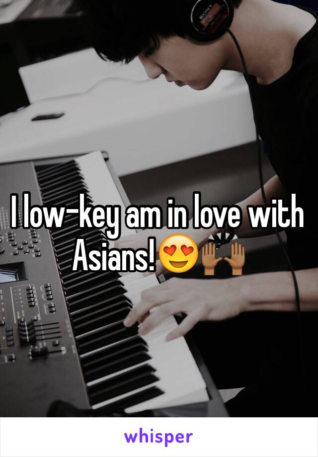 I low-key am in love with Asians!😍🙌🏾
