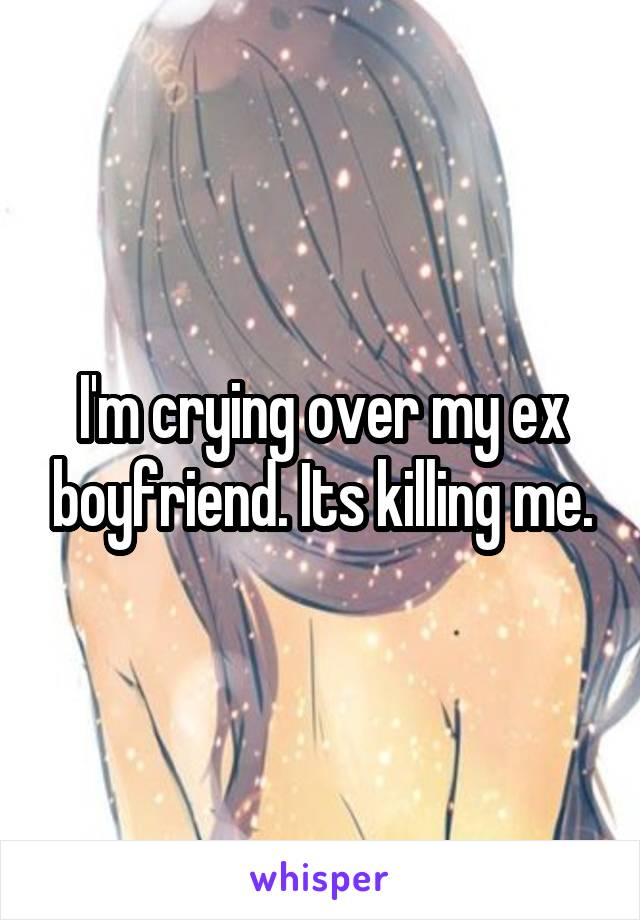 I'm crying over my ex boyfriend. Its killing me.
