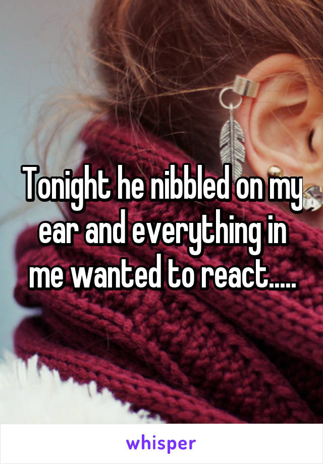 Tonight he nibbled on my ear and everything in me wanted to react.....