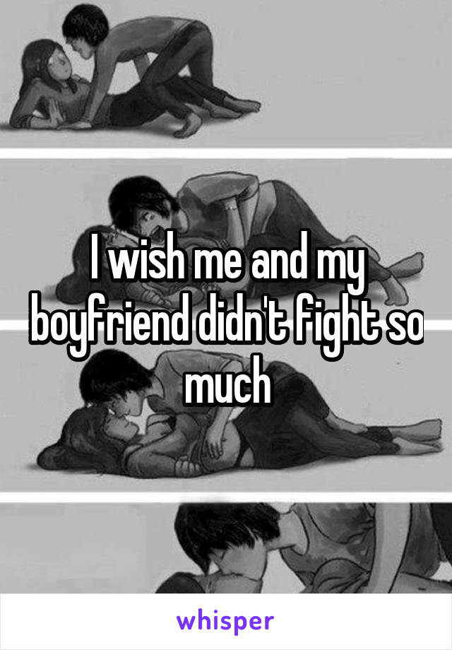 I wish me and my boyfriend didn't fight so much