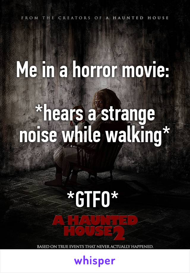 Me in a horror movie:   *hears a strange noise while walking*   *GTFO*