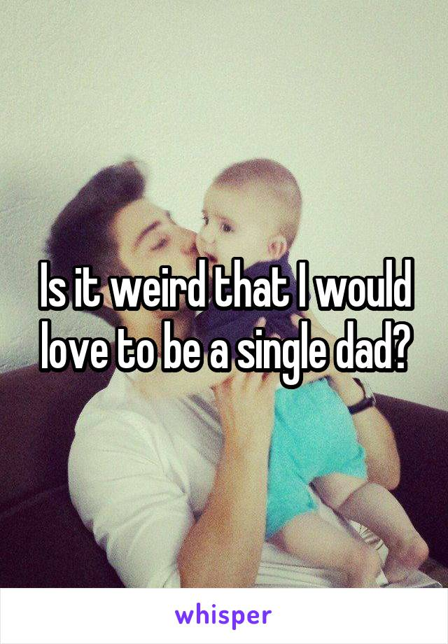 Is it weird that I would love to be a single dad?
