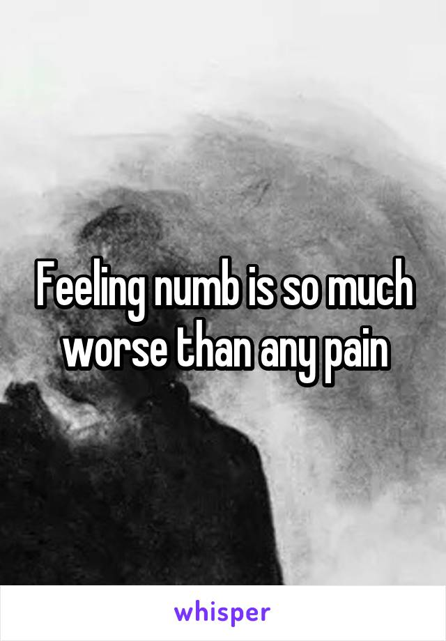Feeling numb is so much worse than any pain