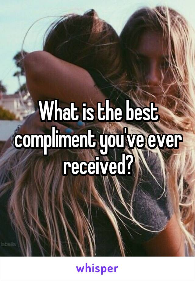 What is the best compliment you've ever received?