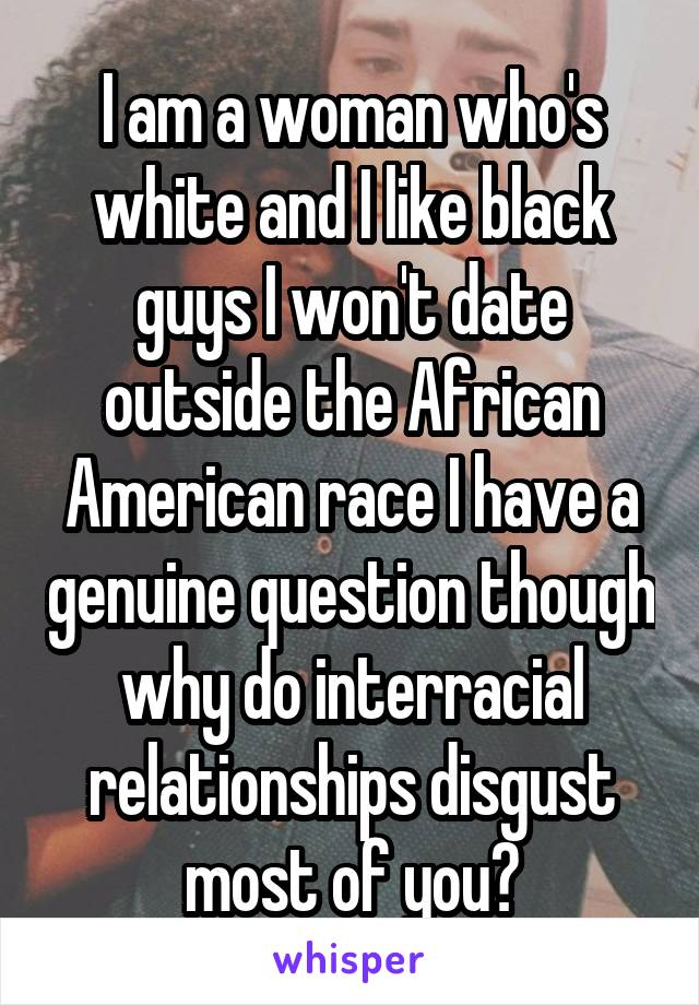 I am a woman who's white and I like black guys I won't date outside the African American race I have a genuine question though why do interracial relationships disgust most of you?