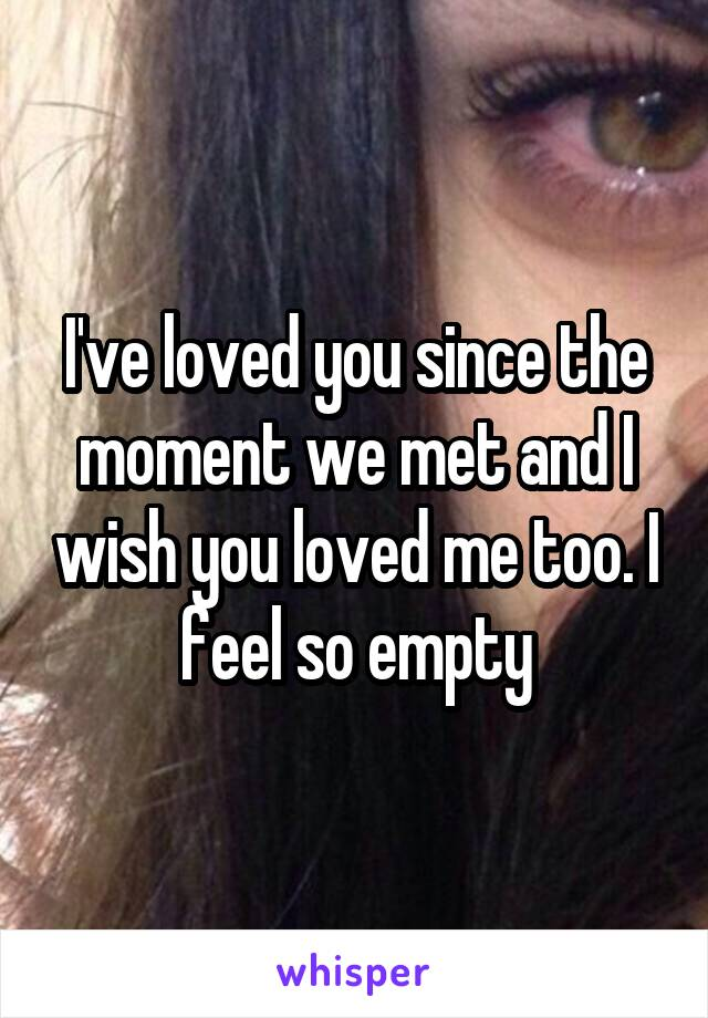 I've loved you since the moment we met and I wish you loved me too. I feel so empty