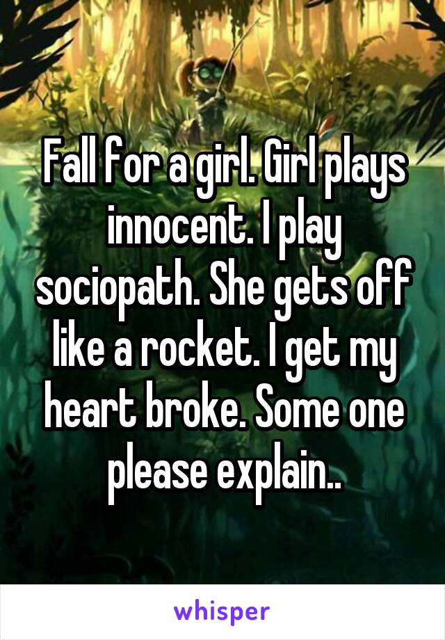 Fall for a girl. Girl plays innocent. I play sociopath. She gets off like a rocket. I get my heart broke. Some one please explain..