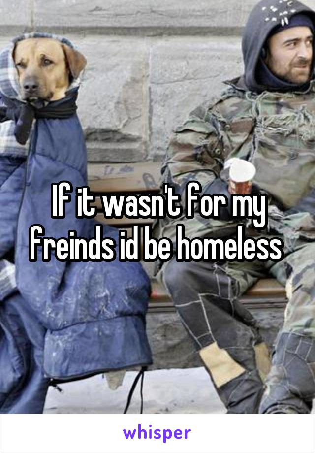 If it wasn't for my freinds id be homeless