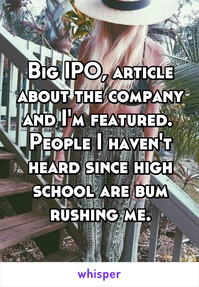 Big IPO, article about the company and I'm featured.  People I haven't heard since high school are bum rushing me.