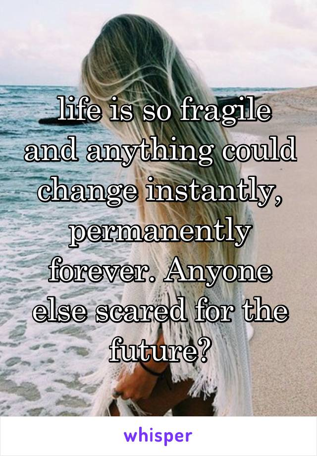 life is so fragile and anything could change instantly, permanently forever. Anyone else scared for the future?