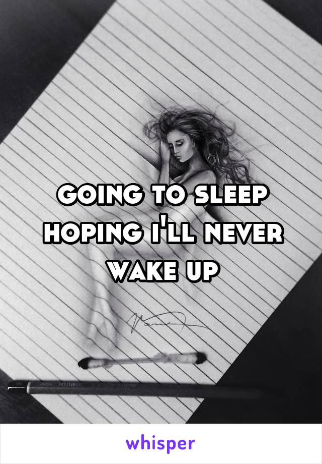 going to sleep hoping i'll never wake up