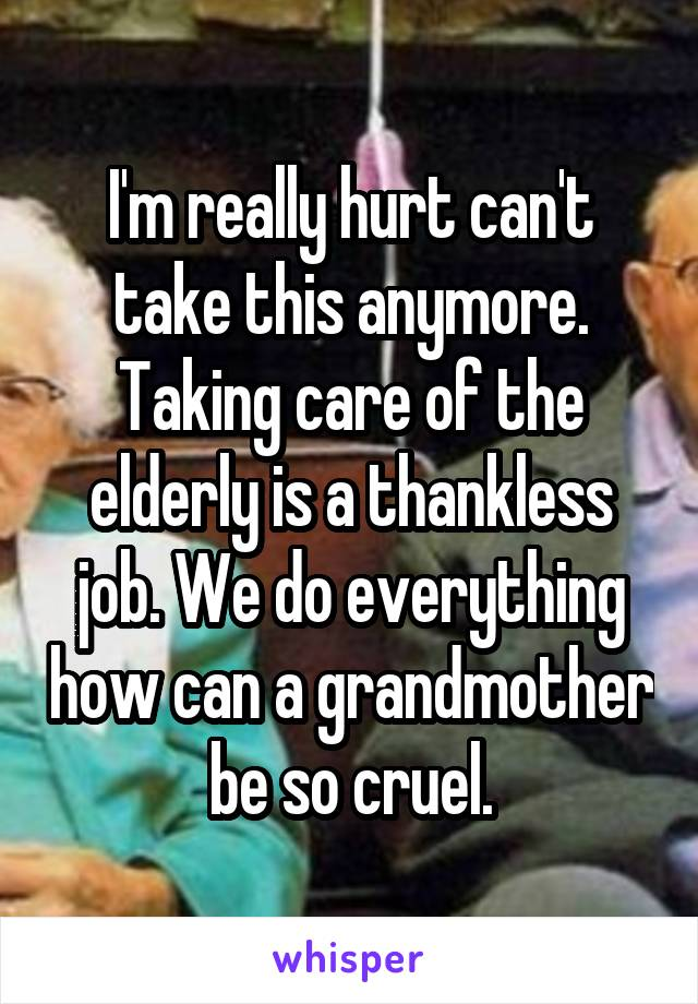 I'm really hurt can't take this anymore. Taking care of the elderly is a thankless job. We do everything how can a grandmother be so cruel.