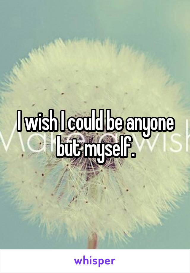 I wish I could be anyone but myself.