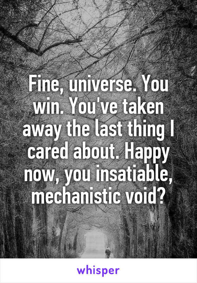 Fine, universe. You win. You've taken away the last thing I cared about. Happy now, you insatiable, mechanistic void?