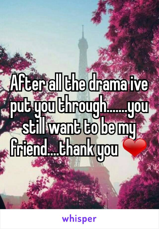 After all the drama ive put you through.......you still want to be my friend....thank you ❤