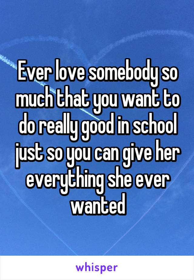 Ever love somebody so much that you want to do really good in school just so you can give her everything she ever wanted