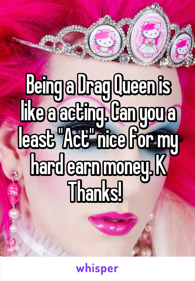 """Being a Drag Queen is like a acting. Can you a least """"Act"""" nice for my hard earn money. K Thanks!"""