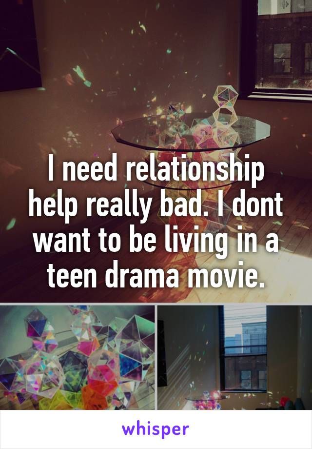 I need relationship help really bad. I dont want to be living in a teen drama movie.