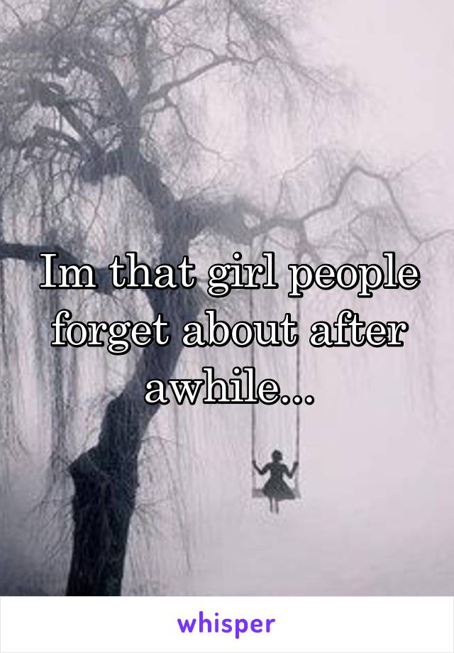 Im that girl people forget about after awhile...