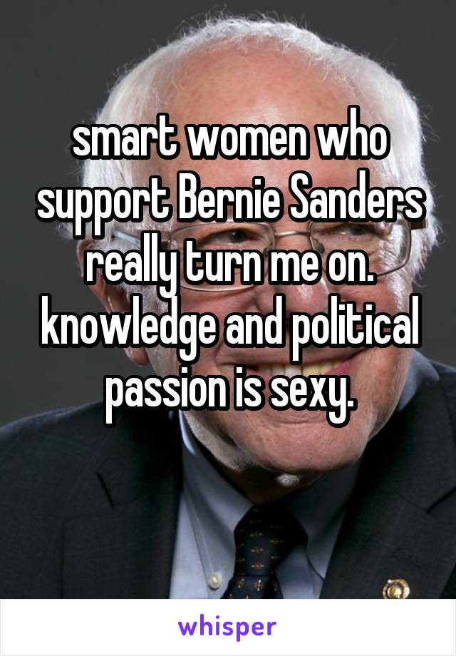 smart women who support Bernie Sanders really turn me on. knowledge and political passion is sexy.