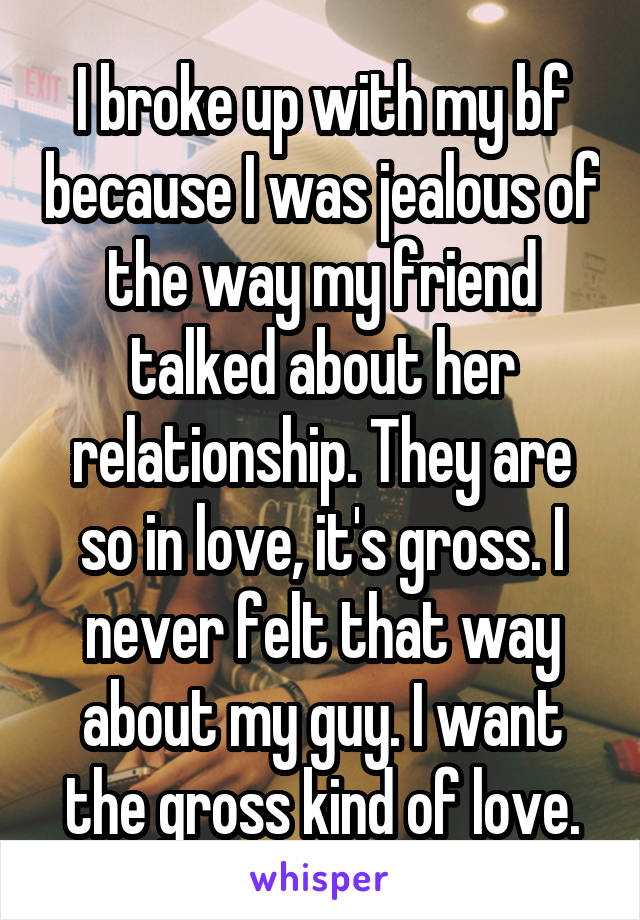 I broke up with my bf because I was jealous of the way my friend talked about her relationship. They are so in love, it's gross. I never felt that way about my guy. I want the gross kind of love.