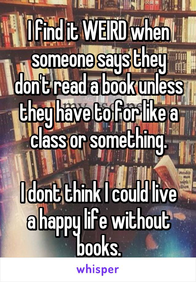 I find it WEIRD when someone says they don't read a book unless they have to for like a class or something.  I dont think I could live a happy life without books.