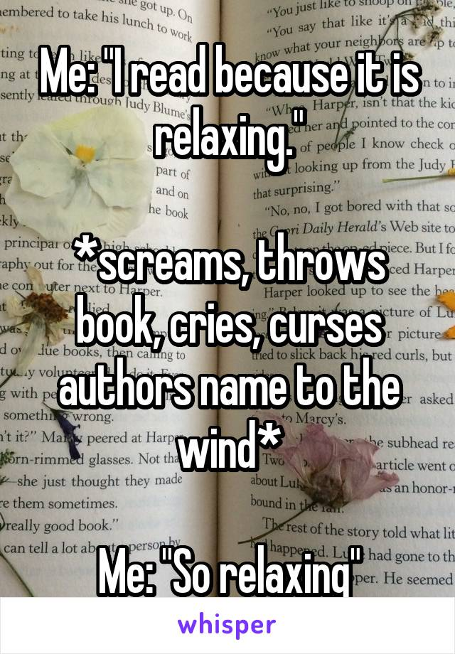 """Me: """"I read because it is relaxing.""""  *screams, throws book, cries, curses authors name to the wind*  Me: """"So relaxing"""""""