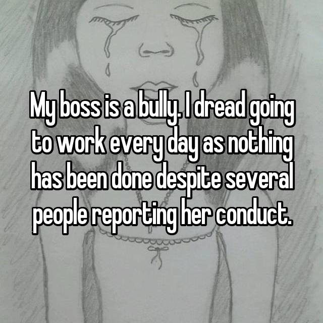 My boss is a bully. I dread going to work every day as nothing has been done despite several people reporting her conduct.