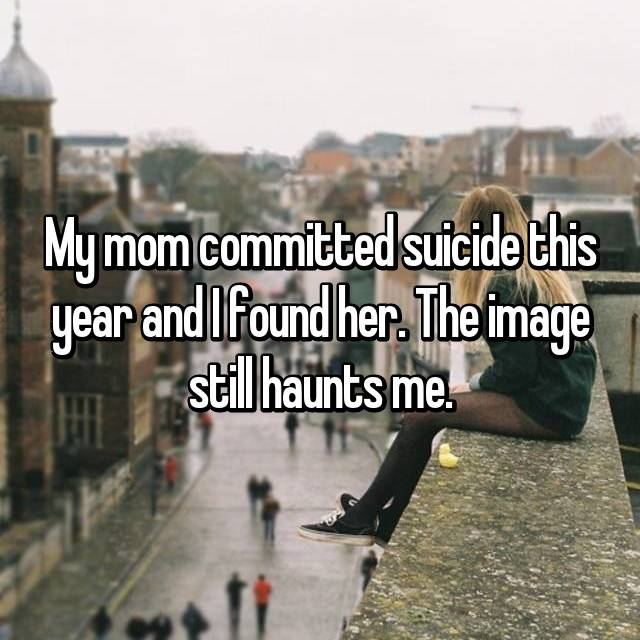 My mom committed suicide this year and I found her. The image still haunts me.