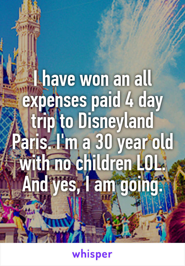I have won an all expenses paid 4 day trip to Disneyland Paris. I'm a 30 year old with no children LOL. And yes, I am going.