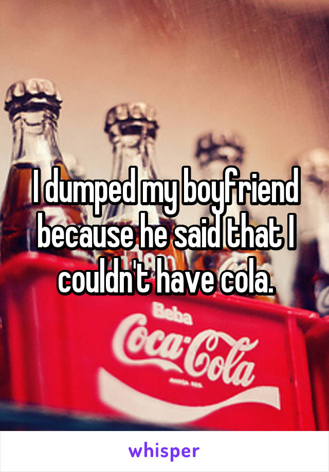 I dumped my boyfriend because he said that I couldn't have cola.