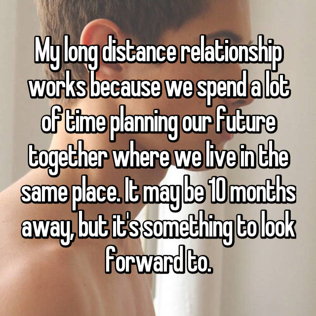 My long distance relationship works because we spend a lot of time planning our future together where we live in the same place. It may be 10 months away, but it's something to look forward to.