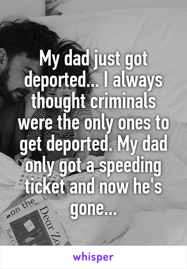 My dad just got deported... I always thought criminals were the only ones to get deported. My dad only got a speeding ticket and now he's gone...