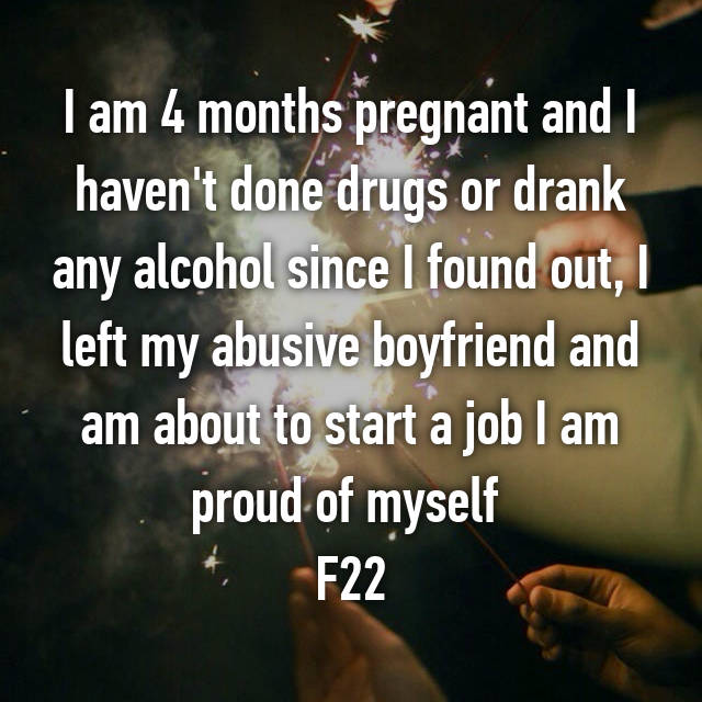 I am 4 months pregnant and I haven't done drugs or drank any alcohol since I found out, I left my abusive boyfriend and am about to start a job I am proud of myself  F22