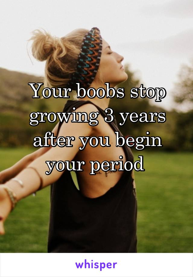 Your boobs stop growing 3 years after you begin your period