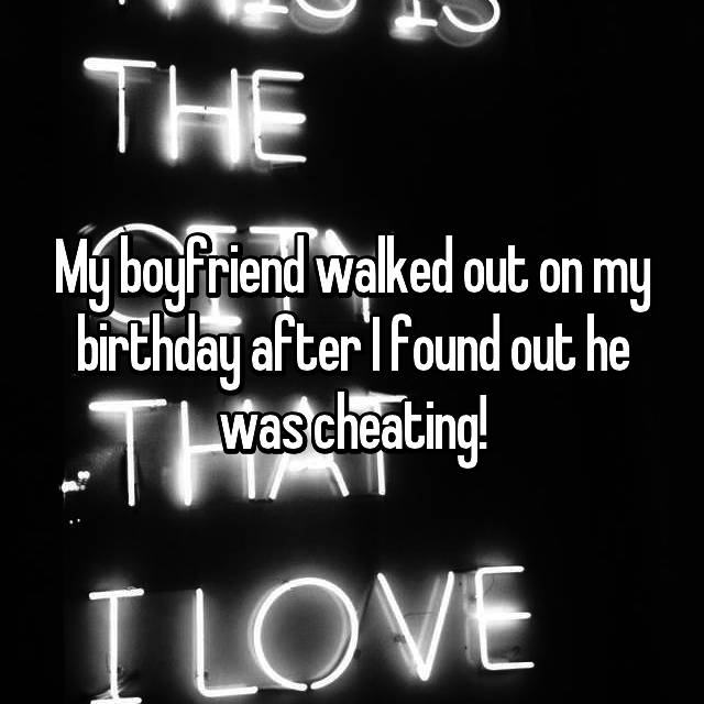 My boyfriend walked out on my birthday after I found out he was cheating!
