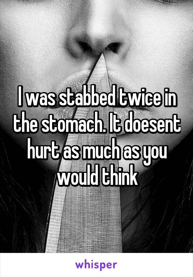 I was stabbed twice in the stomach. It doesent hurt as much as you would think