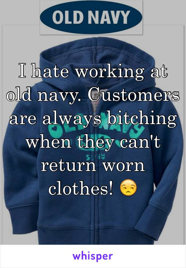 I hate working at old navy. Customers are always bitching when they can't return worn clothes! 😒