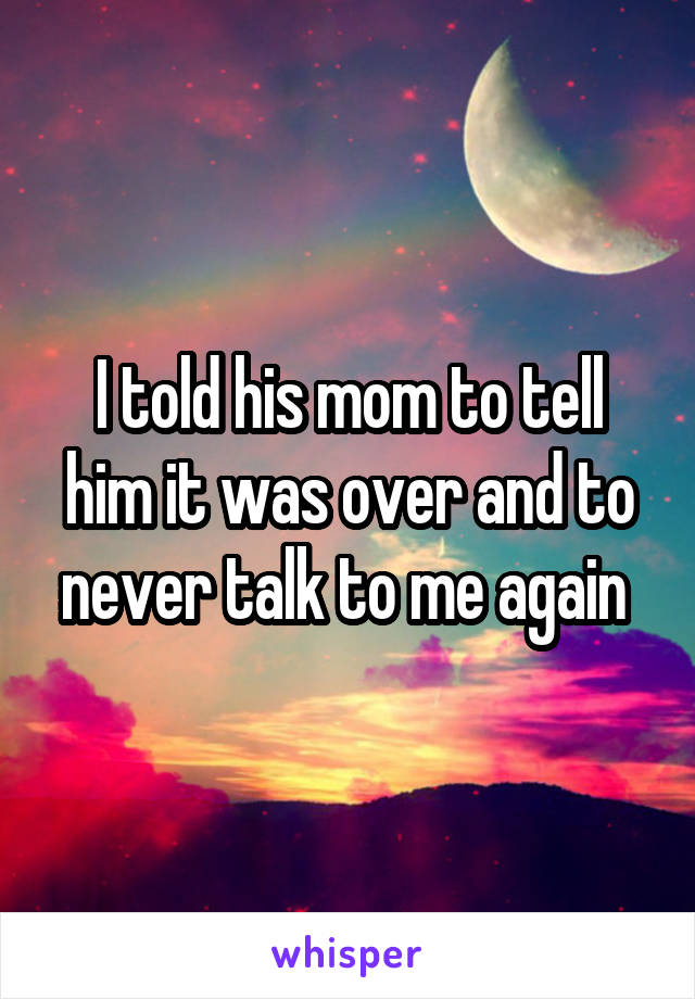 I told his mom to tell him it was over and to never talk to me again