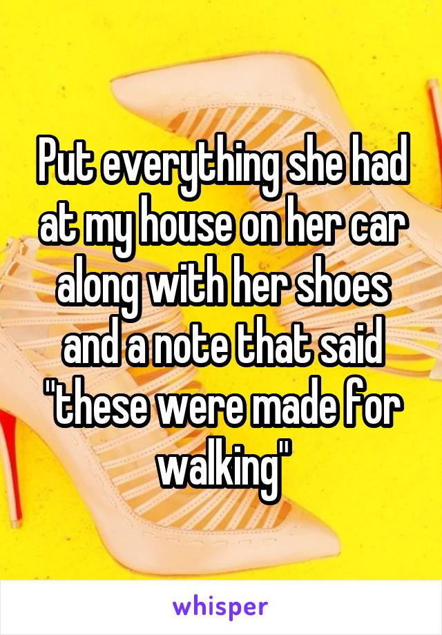 "Put everything she had at my house on her car along with her shoes and a note that said ""these were made for walking"""