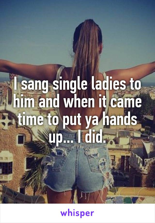 I sang single ladies to him and when it came time to put ya hands up... I did.