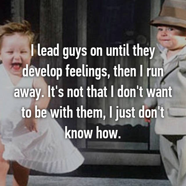 I lead guys on until they develop feelings, then I run away. It's not that I don't want to be with them, I just don't know how.