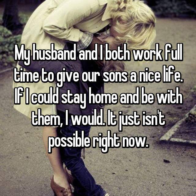 My husband and I both work full time to give our sons a nice life. If I could stay home and be with them, I would. It just isn't possible right now.