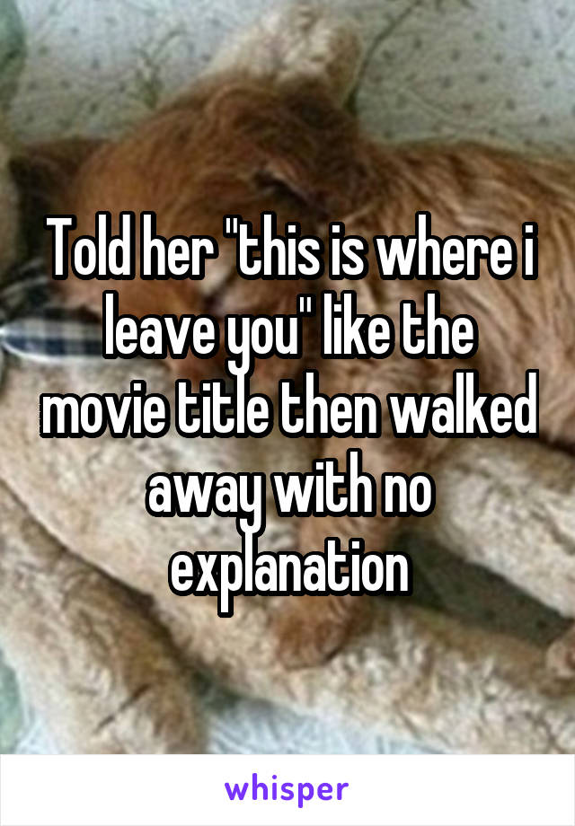 """Told her """"this is where i leave you"""" like the movie title then walked away with no explanation"""