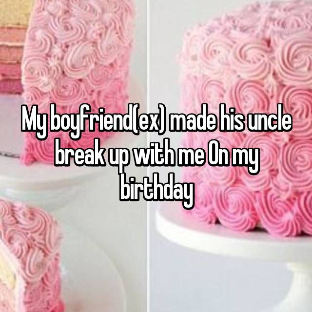 My boyfriend(ex) made his uncle break up with me On my birthday