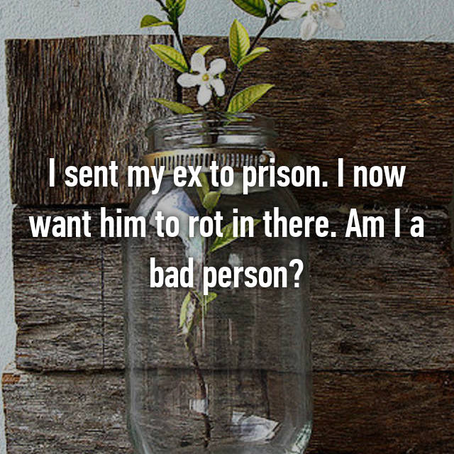 I sent my ex to prison. I now want him to rot in there. Am I a bad person?