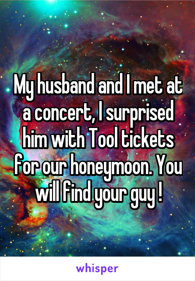 My husband and I met at a concert, I surprised him with Tool tickets for our honeymoon. You will find your guy !